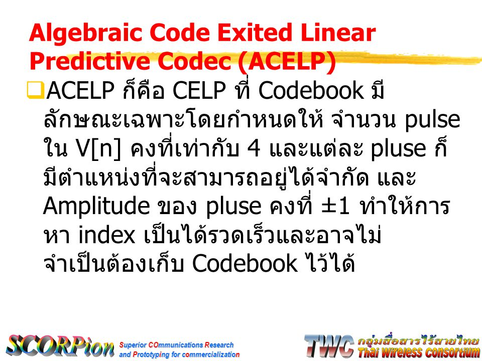 Superior COmmunications Research and Prototyping for commercialization Algebraic Code Exited Linear Predictive Codec (ACELP)  ACELP ก็คือ CELP ที่ Co