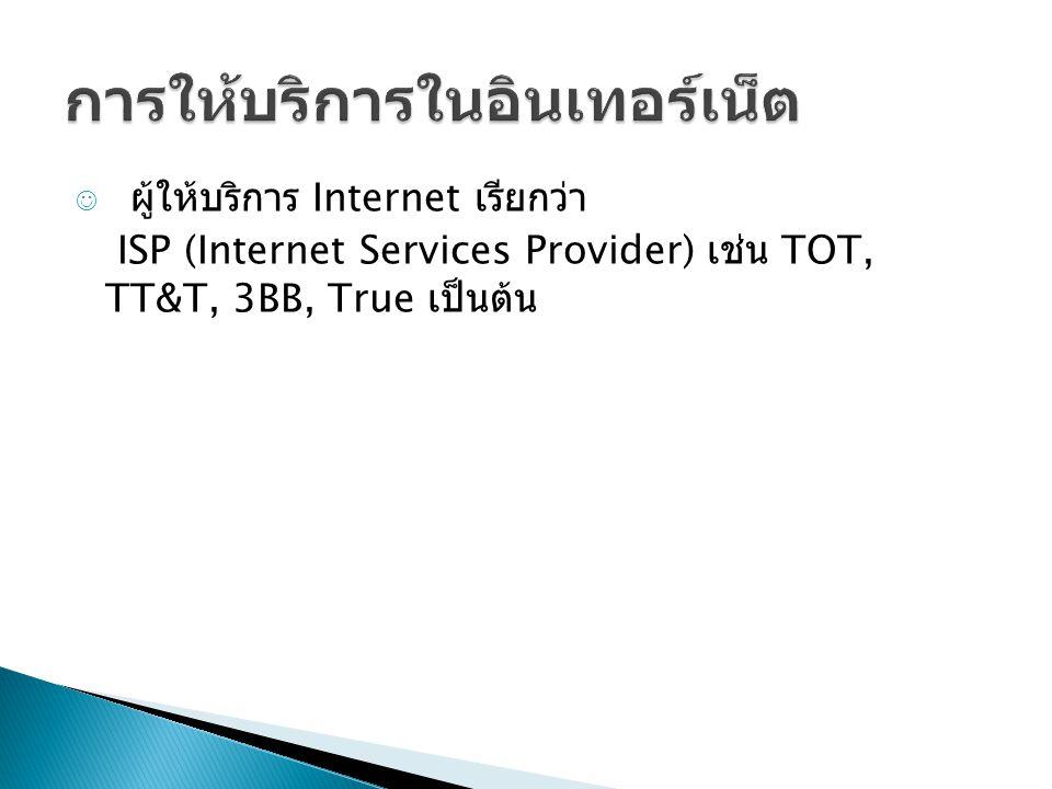 ผู้ให้บริการ Internet เรียกว่า ISP (Internet Services Provider) เช่น TOT, TT&T, 3BB, True เป็นต้น