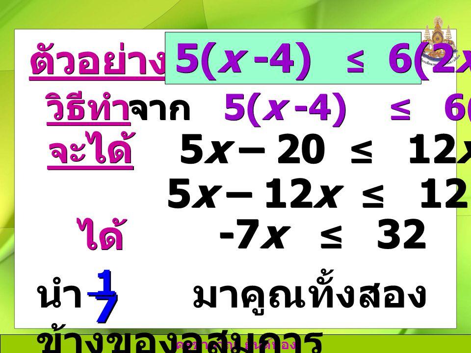 ครูชำนาญ ยันต์ทอง ตัวอย่างที่ 2 5(x -4) ≤ 6(2x + 2) วิธีทำ จาก 5(x -4) ≤ 6(2x + 2) จะ ได้ 5x – 20 ≤ 12x + 12 ได้ 5x – 12x ≤ 12 + 20 -7x ≤ 32 นำ - มาคู