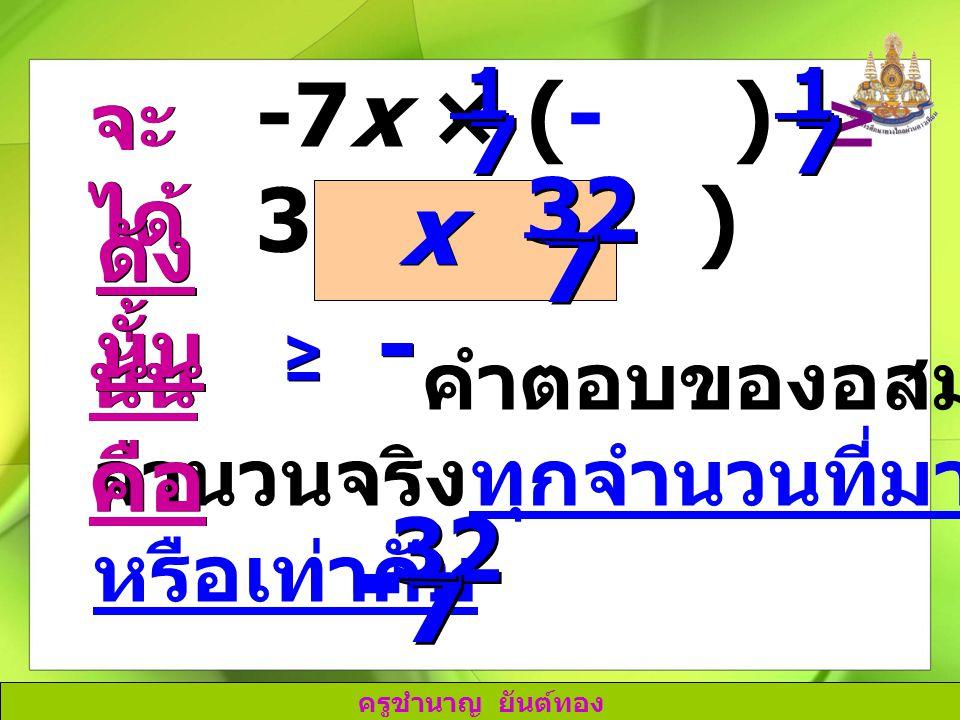 ครูชำนาญ ยันต์ทอง คำตอบของอสมการนี้ คือ จำนวนจริงทุกจำนวนที่มากกว่า หรือเท่ากับ 32 7 7 - นั่น คือ -7x × (- ) ≥ 32 × (- ) 1 1 7 7 1 1 7 7 จะ ได้ ดัง นั