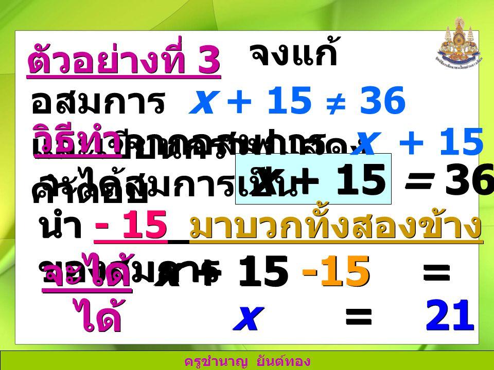 ครูชำนาญ ยันต์ทอง จงแก้ อสมการ x + 15 ≠ 36 และเขียนกราฟแสดง คำตอบ วิธีทำ x + 15 = 36 นำ - 15 มาบวกทั้งสองข้าง ของสมการ ตัวอย่างที่ 3 จากอสมการ x + 15