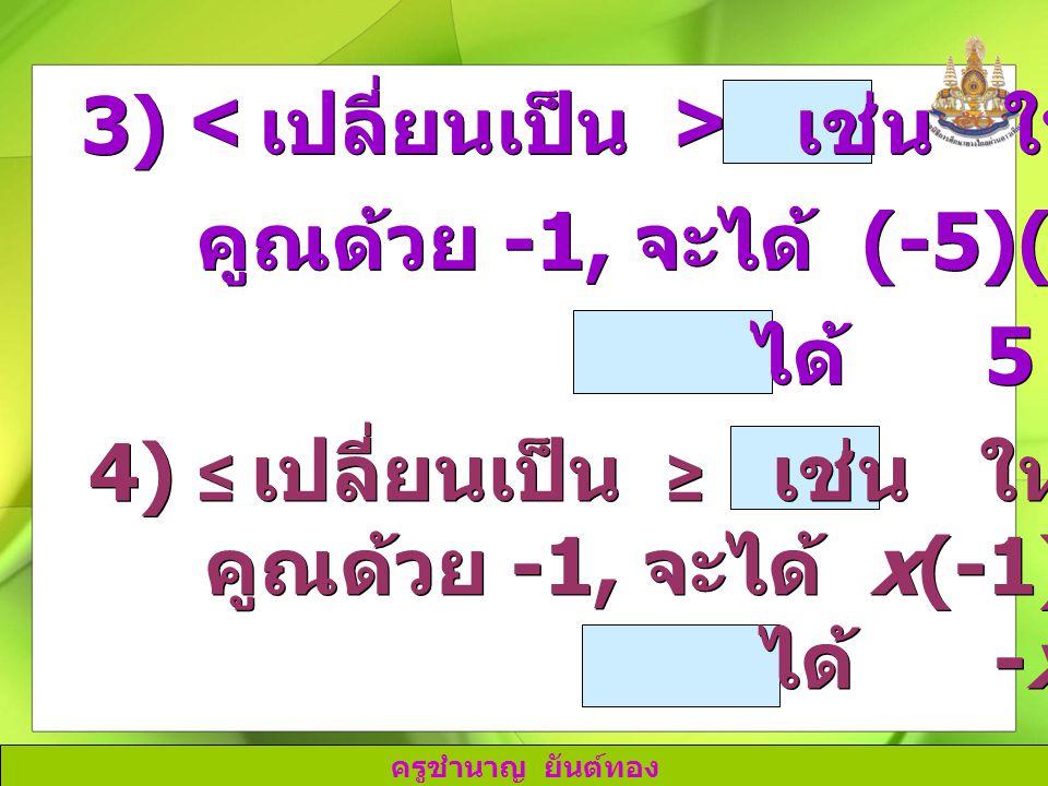 ครูชำนาญ ยันต์ทอง 3) เช่น ให้ -5 < 1 คูณด้วย -1, จะได้ (-5)(-1) > 1(-1) ได้ 5 > -1 3) เช่น ให้ -5 < 1 คูณด้วย -1, จะได้ (-5)(-1) > 1(-1) ได้ 5 > -1 4)