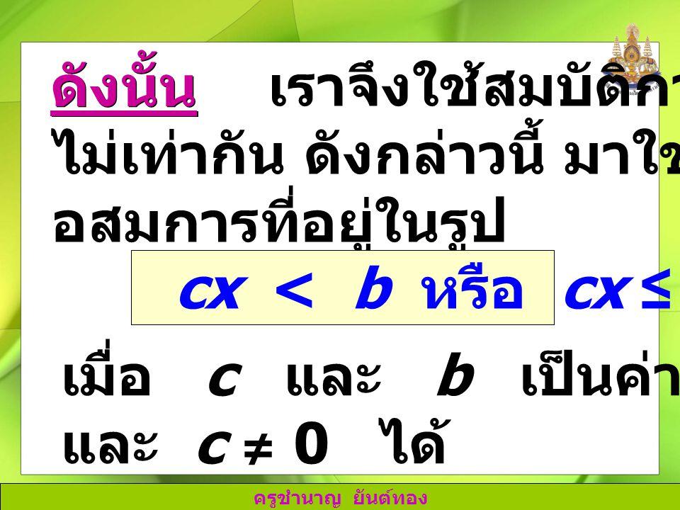 ครูชำนาญ ยันต์ทอง เราจึงใช้สมบัติการคูณของการ ไม่เท่ากัน ดังกล่าวนี้ มาใช้ในการแก้ อสมการที่อยู่ในรูป ดังนั้น cx < b หรือ cx ≤ b เมื่อ c และ b เป็นค่า