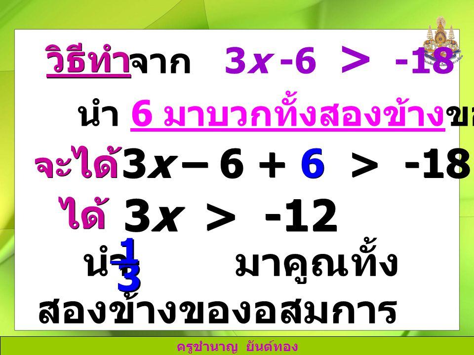 ครูชำนาญ ยันต์ทอง วิธีทำ จาก 3x -6 > -18 นำ 6 มาบวกทั้งสองข้างของอสมการ จะ ได้ 3x – 6 + 6 > -18 + 6 ได้ 3x > -12 นำ มาคูณทั้ง สองข้างของอสมการ 1 1 3 3