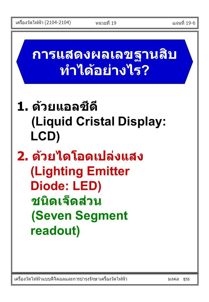 แผ่นที่ 19-6หน่วยที่ 19 1. ด้วยแอลซีดี (Liquid Cristal Display: LCD) 2. ด้วยไดโอดเปล่งแสง (Lighting Emitter Diode: LED) ชนิดเจ็ดส่วน (Seven Segment re