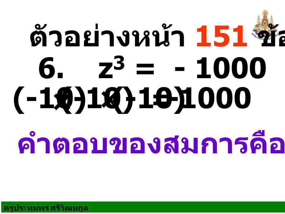 ครูประทุมพร ศรีวัฒนกูล ตัวอย่างหน้า 151 ข้อ 2 คำตอบของสมการคือ -10 6. z 3 = - 1000 = (-10) × (-10) × (-10)-1000