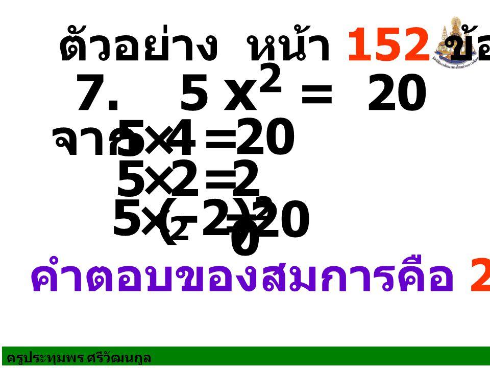 ครูประทุมพร ศรีวัฒนกูล ตัวอย่าง หน้า 152 ข้อ 2 คำตอบของสมการคือ 2 หรือ -2 7. 5 x 2 = 20 จาก = 5× 4 20 = 5× 2 2 2 0 = 5 × (-2) 2 20