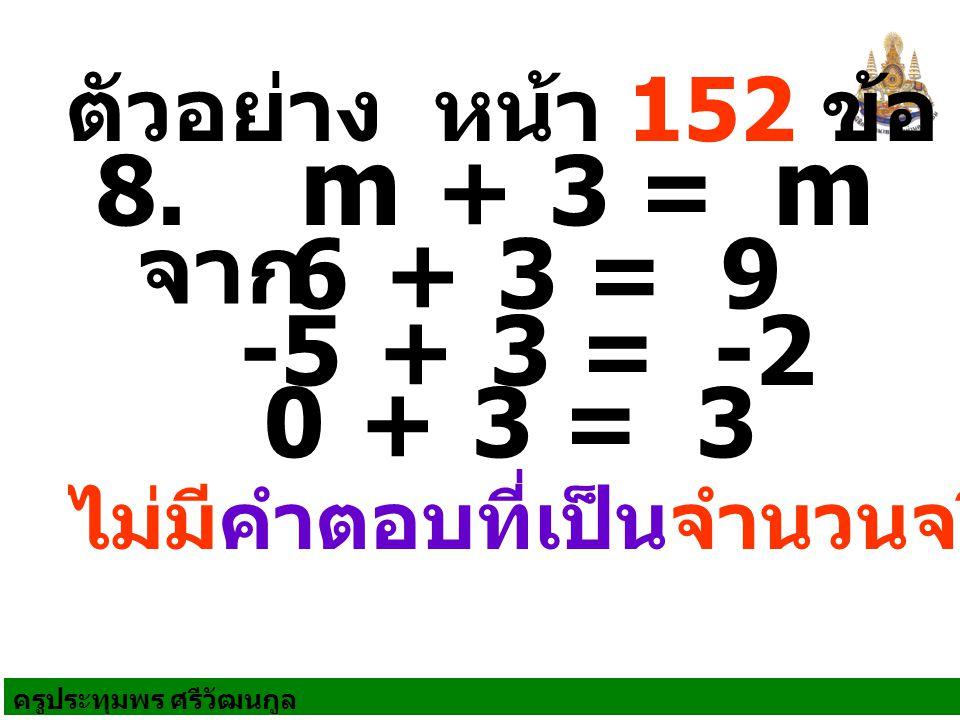 ครูประทุมพร ศรีวัฒนกูล ตัวอย่าง หน้า 152 ข้อ 2 ไม่มีคำตอบที่เป็นจำนวนจริง 8. m + 3 = m จาก 6 + 3 = 9 -5 + 3 = -2 0 + 3 = 3