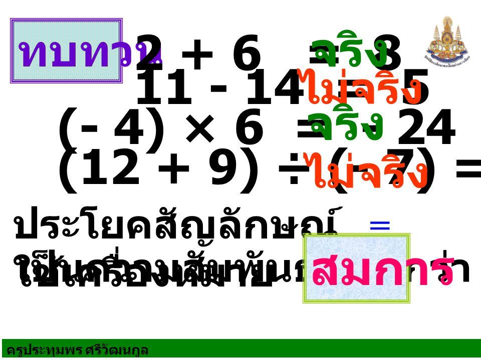 ทบทวน ประโยคสัญลักษณ์ ใช้เครื่องหมาย 2 + 6 = 8 11 - 14 = 5 (- 4) × 6 = - 24 (12 + 9) ÷ (- 7) = 8 เป็นความสัมพันธ์ เรียกว่า = สมการ จริง ไม่จริง จริง ไ