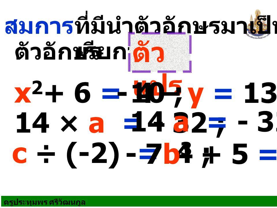 ครูประทุมพร ศรีวัฒนกูล สมการที่มีนำตัวอักษรมาเป็นสัญลักษณ์ ตัวอักษร เรียกว่า ตัว แปร x 2 + 6 = 10 ; - 4 – y = 13 ; 14 × a = - 32 ; c ÷ (-2) = 4 ; - 7b