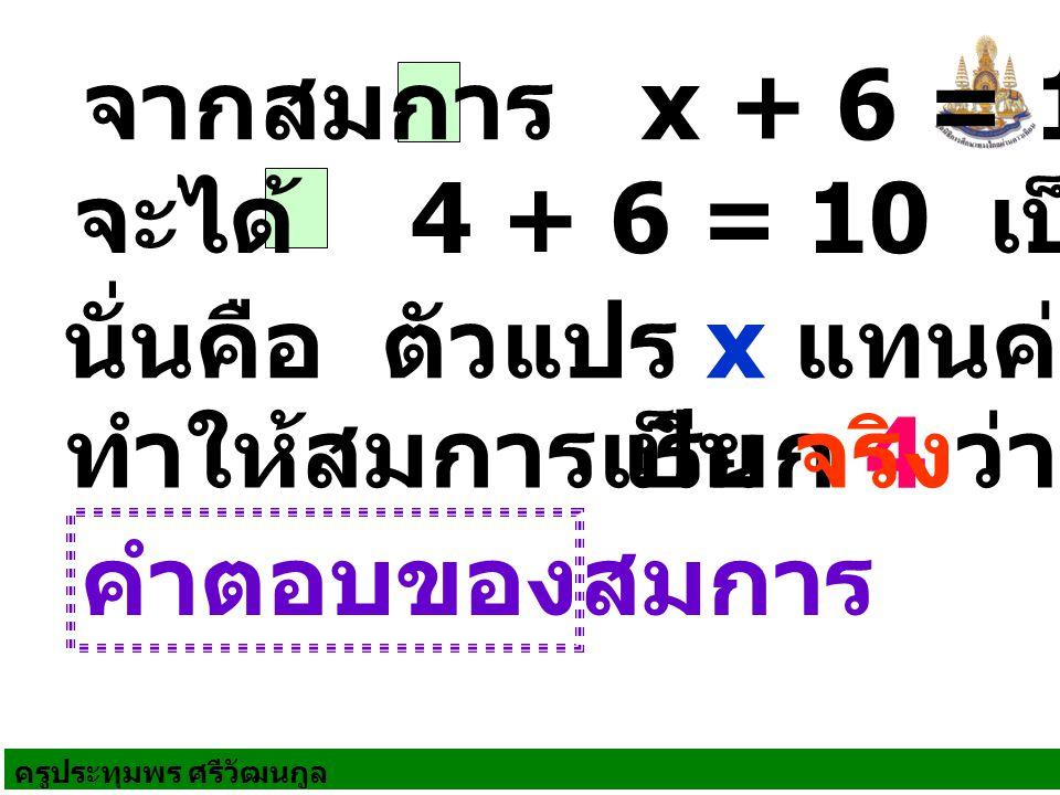 ครูประทุมพร ศรีวัฒนกูล จากสมการ x + 6 = 10 เรียก 4 ว่า คำตอบของสมการ จะได้ 4 + 6 = 10 เป็นจริง นั่นคือ ตัวแปร x แทนค่าด้วย 4 ทำให้สมการเป็น จริง