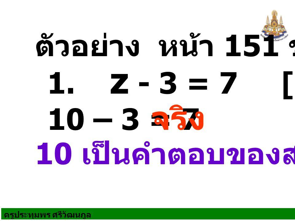 ครูประทุมพร ศรีวัฒนกูล ตัวอย่าง หน้า 151 ข้อ 1 10 เป็นคำตอบของสมการ 1. z - 3 = 7 [10] 10 – 3 = 7 จริง