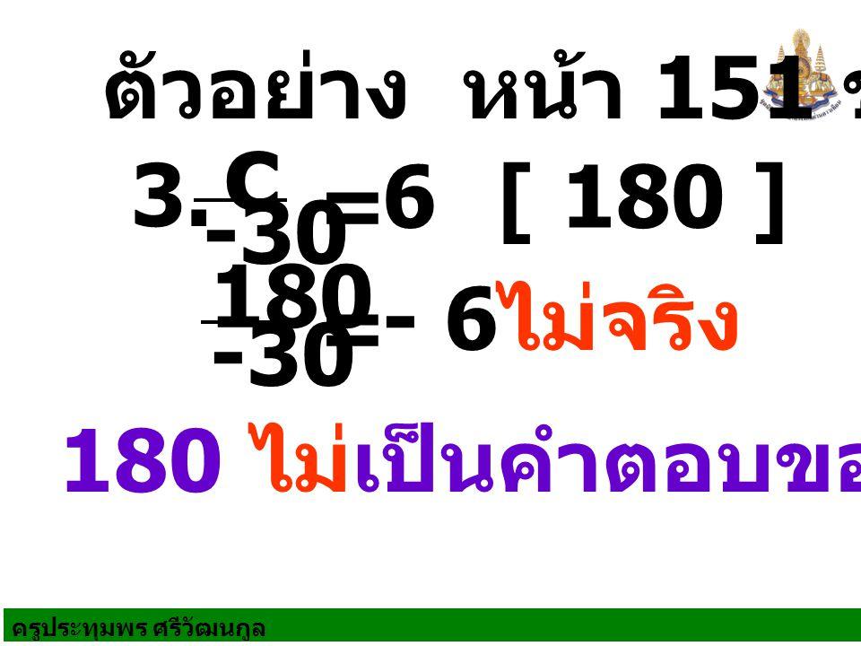 ครูประทุมพร ศรีวัฒนกูล 180 ไม่เป็นคำตอบของสมการ 3. ไม่จริง c -30 = 6[ 180 ] 180 -30 = - 6 ตัวอย่าง หน้า 151 ข้อ 1