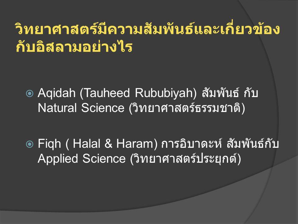 วิทยาศาสตร์มีความสัมพันธ์และเกี่ยวข้อง กับอิสลามอย่างไร  Aqidah (Tauheed Rububiyah) สัมพันธ์ กับ Natural Science ( วิทยาศาสตร์ธรรมชาติ )  Fiqh ( Hal