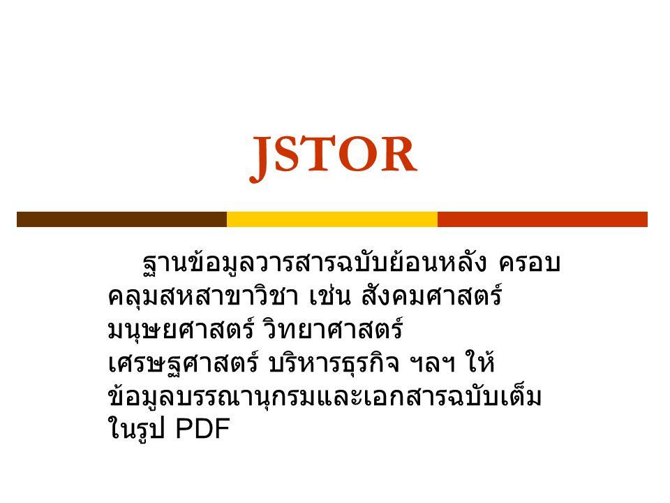JSTOR ฐานข้อมูลวารสารฉบับย้อนหลัง ครอบ คลุมสหสาขาวิชา เช่น สังคมศาสตร์ มนุษยศาสตร์ วิทยาศาสตร์ เศรษฐศาสตร์ บริหารธุรกิจ ฯลฯ ให้ ข้อมูลบรรณานุกรมและเอกสารฉบับเต็ม ในรูป PDF