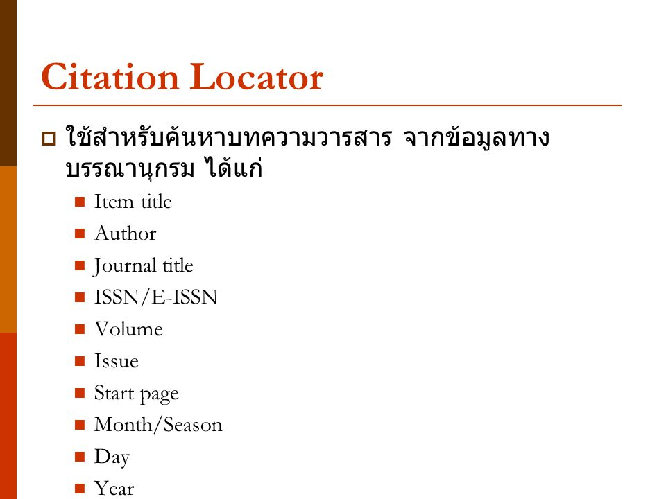 Citation Locator  ใช้สำหรับค้นหาบทความวารสาร จากข้อมูลทาง บรรณานุกรม ได้แก่ Item title Author Journal title ISSN/E-ISSN Volume Issue Start page Month