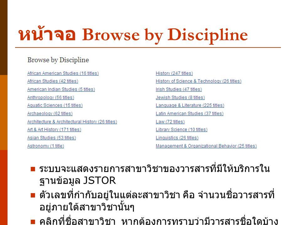 หน้าจอ Browse by Discipline ระบบจะแสดงรายการสาขาวิชาของวารสารที่มีให้บริการใน ฐานข้อมูล JSTOR ตัวเลขที่กำกับอยู่ในแต่ละสาขาวิชา คือ จำนวนชื่อวารสารที่