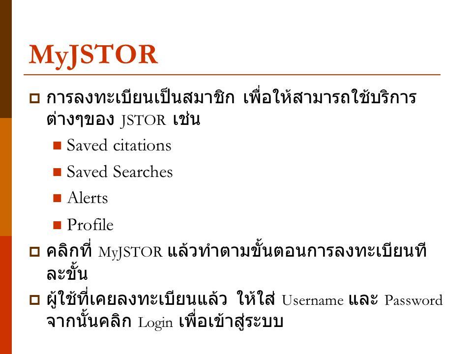 MyJSTOR  การลงทะเบียนเป็นสมาชิก เพื่อให้สามารถใช้บริการ ต่างๆของ JSTOR เช่น Saved citations Saved Searches Alerts Profile  คลิกที่ MyJSTOR แล้วทำตาม