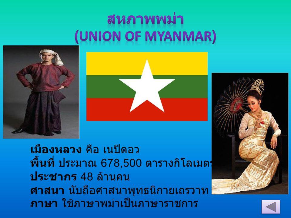 เมืองหลวง คือ เนปิดอว พื้นที่ ประมาณ 678,500 ตารางกิโลเมตร ประชากร 48 ล้านคน ศาสนา นับถือศาสนาพุทธนิกายเถรวาท หรือหินยาน ภาษา ใช้ภาษาพม่าเป็นภาษาราชกา