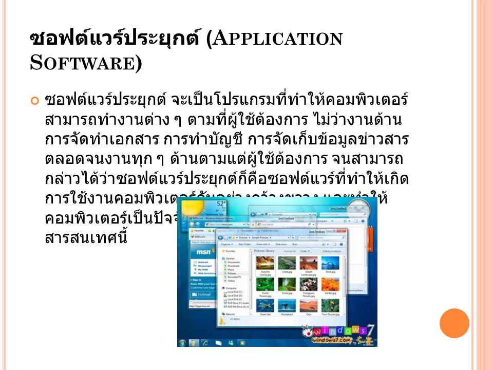 ซอฟต์แวร์ประยุกต์ (A PPLICATION S OFTWARE ) ซอฟต์แวร์ประยุกต์ จะเป็นโปรแกรมที่ทำให้คอมพิวเตอร์ สามารถทำงานต่าง ๆ ตามที่ผู้ใช้ต้องการ ไม่ว่างานด้าน การจัดทำเอกสาร การทำบัญชี การจัดเก็บข้อมูลข่าวสาร ตลอดจนงานทุก ๆ ด้านตามแต่ผู้ใช้ต้องการ จนสามารถ กล่าวได้ว่าซอฟต์แวร์ประยุกต์ก็คือซอฟต์แวร์ที่ทำให้เกิด การใช้งานคอมพิวเตอร์กันอย่างกว้างขวาง และทำให้ คอมพิวเตอร์เป็นปัจจัยที่ไม่สามารถขาดได้ในยุค สารสนเทศนี้