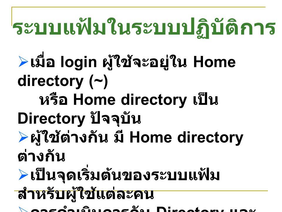  เมื่อ login ผู้ใช้จะอยู่ใน Home directory (~) หรือ Home directory เป็น Directory ปัจจุบัน  ผู้ใช้ต่างกัน มี Home directory ต่างกัน  เป็นจุดเริ่มต้