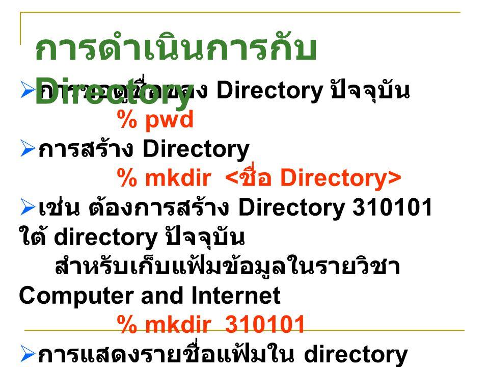  การขอดูชื่อของ Directory ปัจจุบัน % pwd  การสร้าง Directory % mkdir  เช่น ต้องการสร้าง Directory 310101 ใต้ directory ปัจจุบัน สำหรับเก็บแฟ้มข้อมู