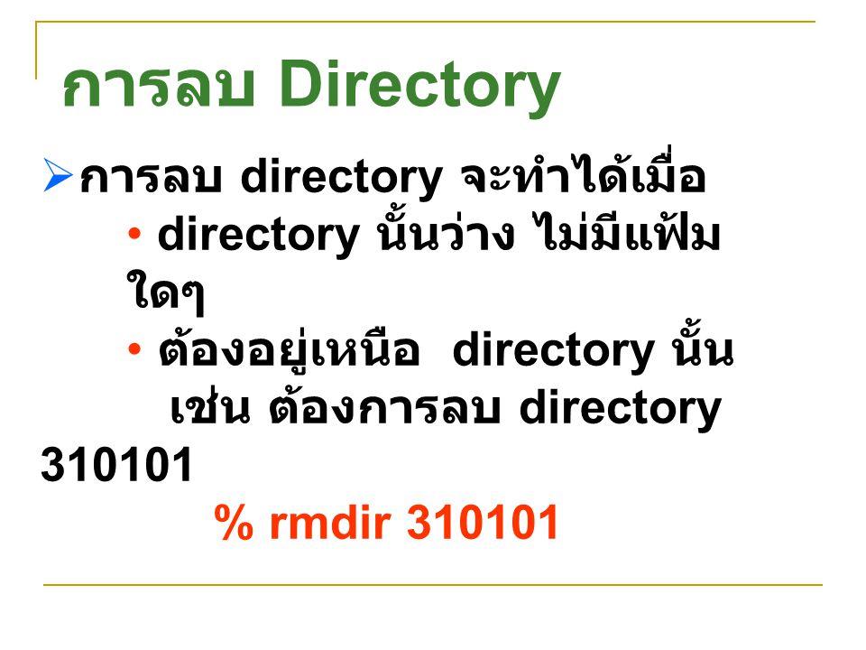  การลบ directory จะทำได้เมื่อ directory นั้นว่าง ไม่มีแฟ้ม ใดๆ ต้องอยู่เหนือ directory นั้น เช่น ต้องการลบ directory 310101 % rmdir 310101 การลบ Dire