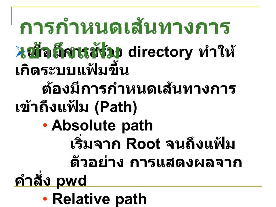  เมื่อมีการสร้าง directory ทำให้ เกิดระบบแฟ้มขึ้น ต้องมีการกำหนดเส้นทางการ เข้าถึงแฟ้ม (Path) Absolute path เริ่มจาก Root จนถึงแฟ้ม ตัวอย่าง การแสดงผ