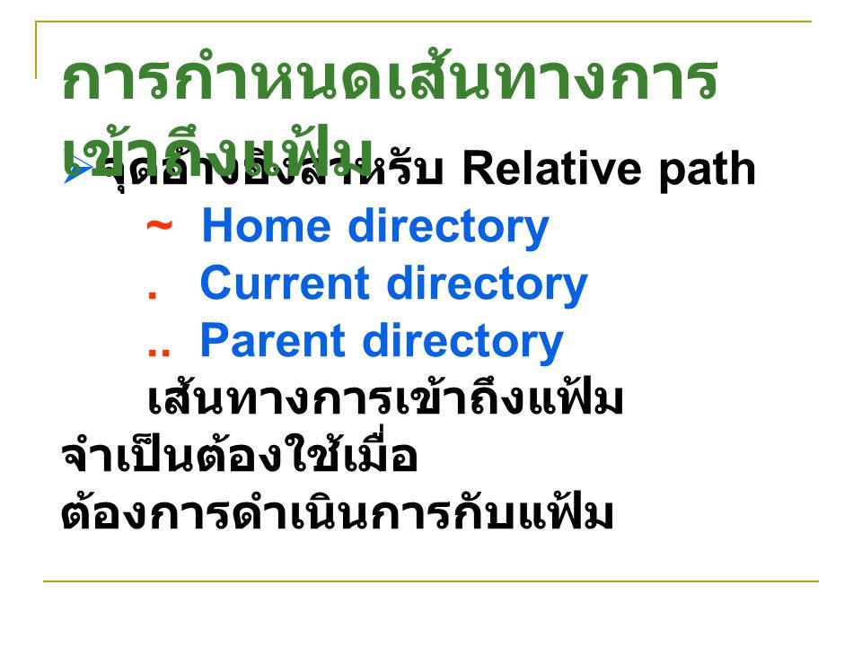  จุดอ้างอิงสำหรับ Relative path ~ Home directory. Current directory.. Parent directory เส้นทางการเข้าถึงแฟ้ม จำเป็นต้องใช้เมื่อ ต้องการดำเนินการกับแฟ