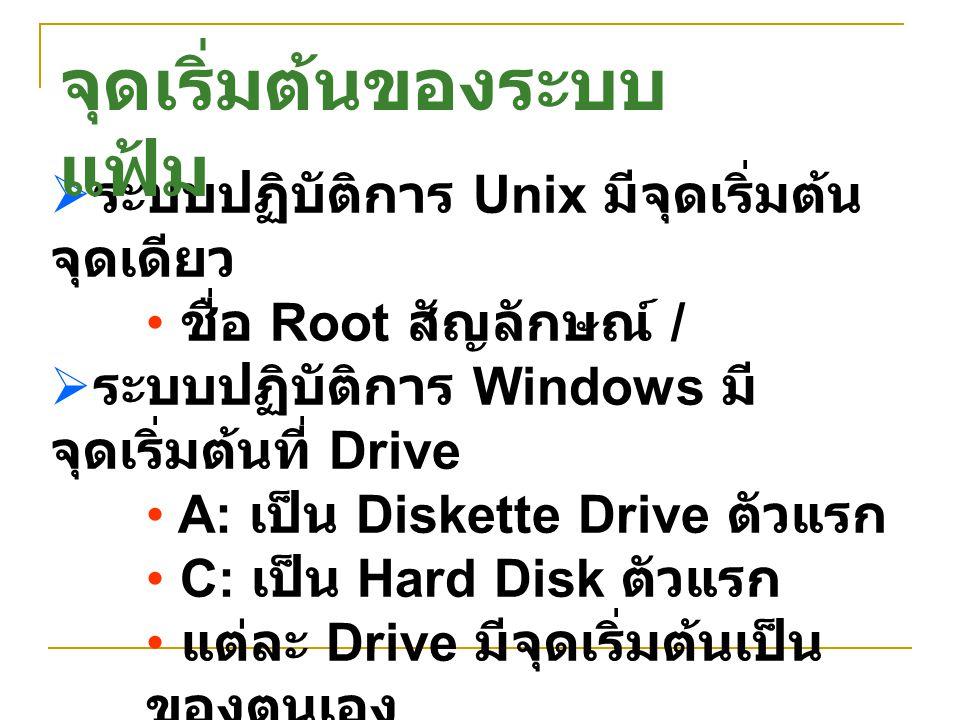  ระบบปฏิบัติการ Unix มีจุดเริ่มต้น จุดเดียว ชื่อ Root สัญลักษณ์ /  ระบบปฏิบัติการ Windows มี จุดเริ่มต้นที่ Drive A: เป็น Diskette Drive ตัวแรก C: เ
