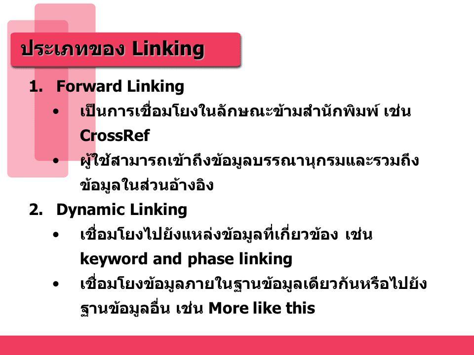 ประเภทของ Linking 1.Forward Linking เป็นการเชื่อมโยงในลักษณะข้ามสำนักพิมพ์ เช่น CrossRef ผู้ใช้สามารถเข้าถึงข้อมูลบรรณานุกรมและรวมถึง ข้อมูลในส่วนอ้างอิง 2.Dynamic Linking เชื่อมโยงไปยังแหล่งข้อมูลที่เกี่ยวข้อง เช่น keyword and phase linking เชื่อมโยงข้อมูลภายในฐานข้อมูลเดียวกันหรือไปยัง ฐานข้อมูลอื่น เช่น More like this