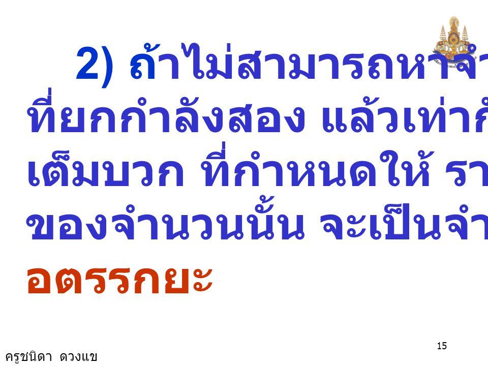 ครูชนิดา ดวงแข 14 1) ถ้าสามารถหาจำนวนเต็ม จำนวนหนึ่งที่ยกกำลังสอง แล้ว เท่ากับจำนวนเต็มบวก ที่กำหนดให้ รากที่สองของจำนวนนั้น จะเป็น จำนวนตรรกยะ ที่เป็