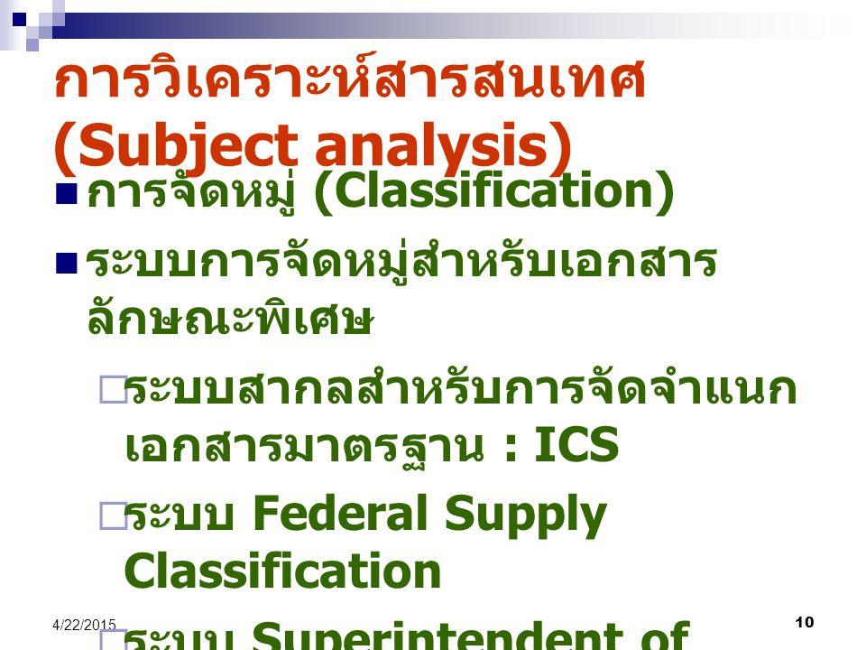 10 4/22/2015 การจัดหมู่ (Classification) ระบบการจัดหมู่สำหรับเอกสาร ลักษณะพิเศษ  ระบบสากลสำหรับการจัดจำแนก เอกสารมาตรฐาน : ICS  ระบบ Federal Supply Classification  ระบบ Superintendent of Document หรือ SUDOCS การวิเคราะห์สารสนเทศ (Subject analysis)