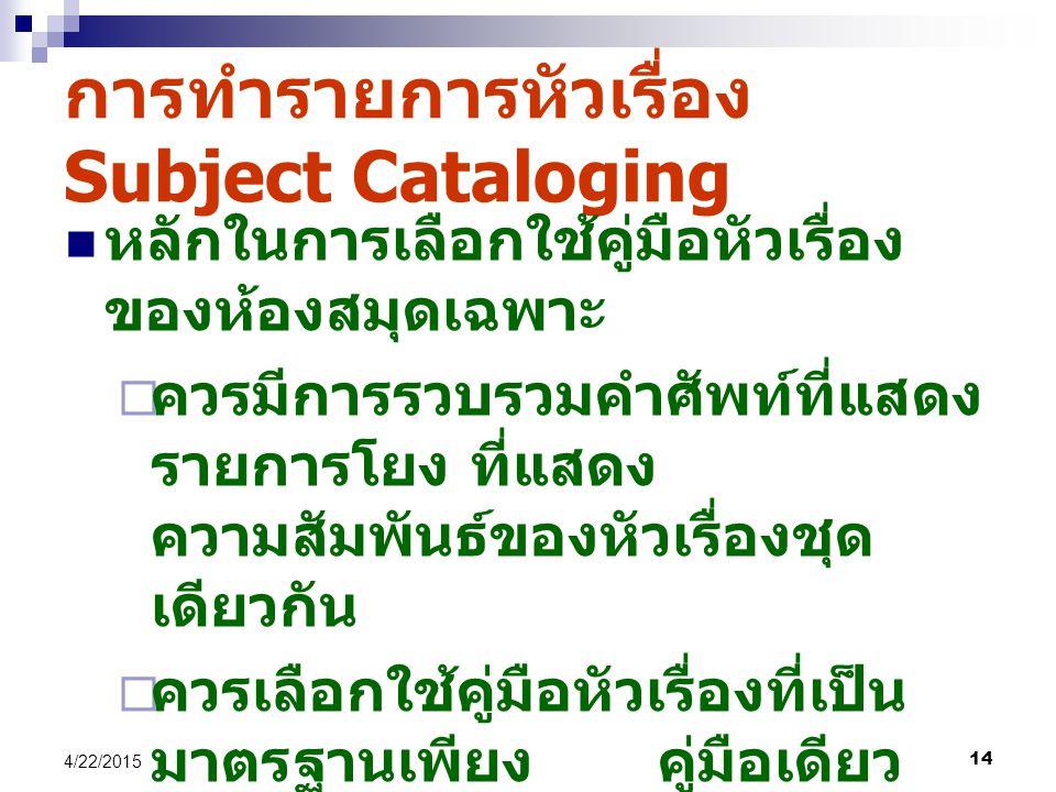 14 4/22/2015 การทำรายการหัวเรื่อง Subject Cataloging หลักในการเลือกใช้คู่มือหัวเรื่อง ของห้องสมุดเฉพาะ  ควรมีการรวบรวมคำศัพท์ที่แสดง รายการโยง ที่แสดง ความสัมพันธ์ของหัวเรื่องชุด เดียวกัน  ควรเลือกใช้คู่มือหัวเรื่องที่เป็น มาตรฐานเพียง คู่มือเดียว