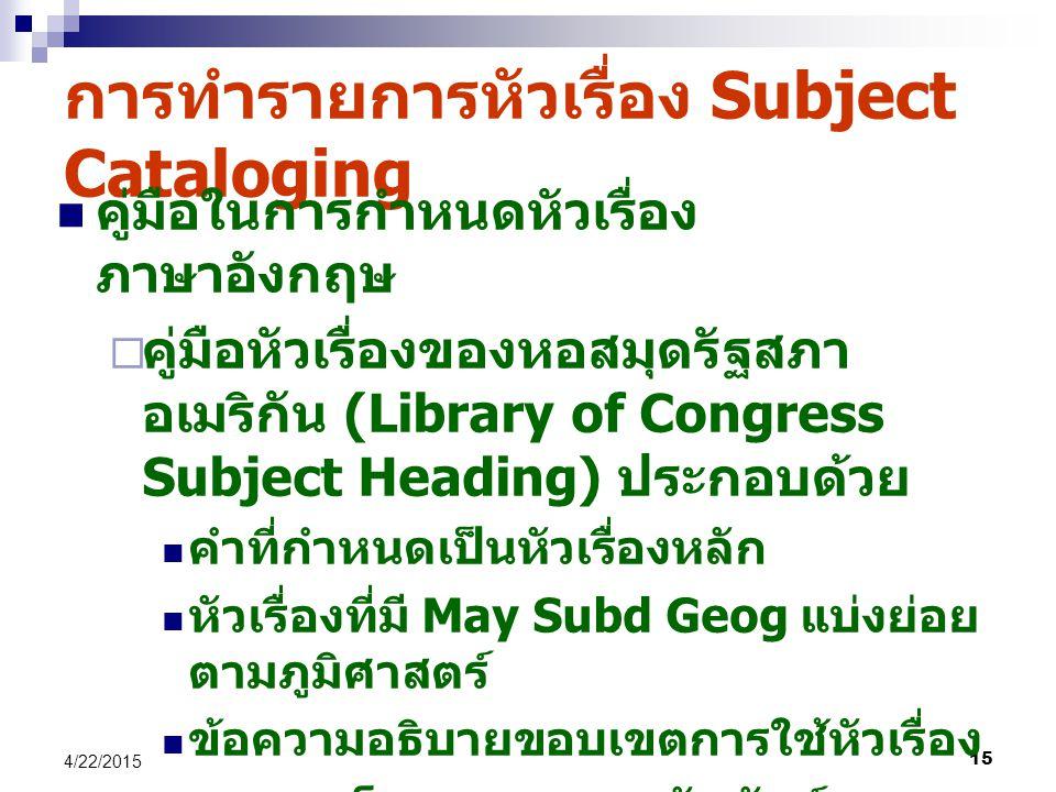 15 4/22/2015 การทำรายการหัวเรื่อง Subject Cataloging คู่มือในการกำหนดหัวเรื่อง ภาษาอังกฤษ  คู่มือหัวเรื่องของหอสมุดรัฐสภา อเมริกัน (Library of Congress Subject Heading) ประกอบด้วย คำที่กำหนดเป็นหัวเรื่องหลัก หัวเรื่องที่มี May Subd Geog แบ่งย่อย ตามภูมิศาสตร์ ข้อความอธิบายขอบเขตการใช้หัวเรื่อง รายการโยงแสดงความสัมพันธ์ของ คำศัพท์ ได้ BT, NT, RT, UF, USE, SA