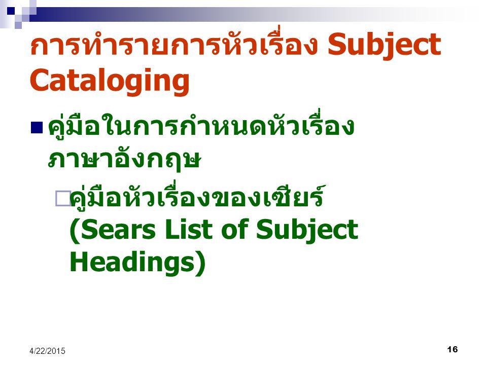 16 4/22/2015 การทำรายการหัวเรื่อง Subject Cataloging คู่มือในการกำหนดหัวเรื่อง ภาษาอังกฤษ  คู่มือหัวเรื่องของเซียร์ (Sears List of Subject Headings)