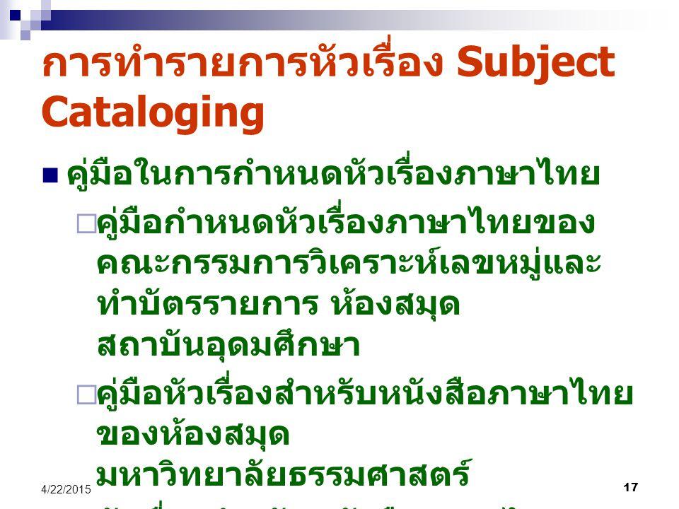 17 4/22/2015 การทำรายการหัวเรื่อง Subject Cataloging คู่มือในการกำหนดหัวเรื่องภาษาไทย  คู่มือกำหนดหัวเรื่องภาษาไทยของ คณะกรรมการวิเคราะห์เลขหมู่และ ทำบัตรรายการ ห้องสมุด สถาบันอุดมศึกษา  คู่มือหัวเรื่องสำหรับหนังสือภาษาไทย ของห้องสมุด มหาวิทยาลัยธรรมศาสตร์  หัวเรื่องสำหรับหนังสือภาษาไทยของ สมาคมห้องสมุดแห่งประเทศไทย