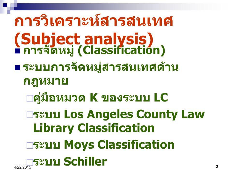 2 4/22/2015 การจัดหมู่ (Classification) ระบบการจัดหมู่สารสนเทศด้าน กฎหมาย  คู่มือหมวด K ของระบบ LC  ระบบ Los Angeles County Law Library Classification  ระบบ Moys Classification  ระบบ Schiller การวิเคราะห์สารสนเทศ (Subject analysis)