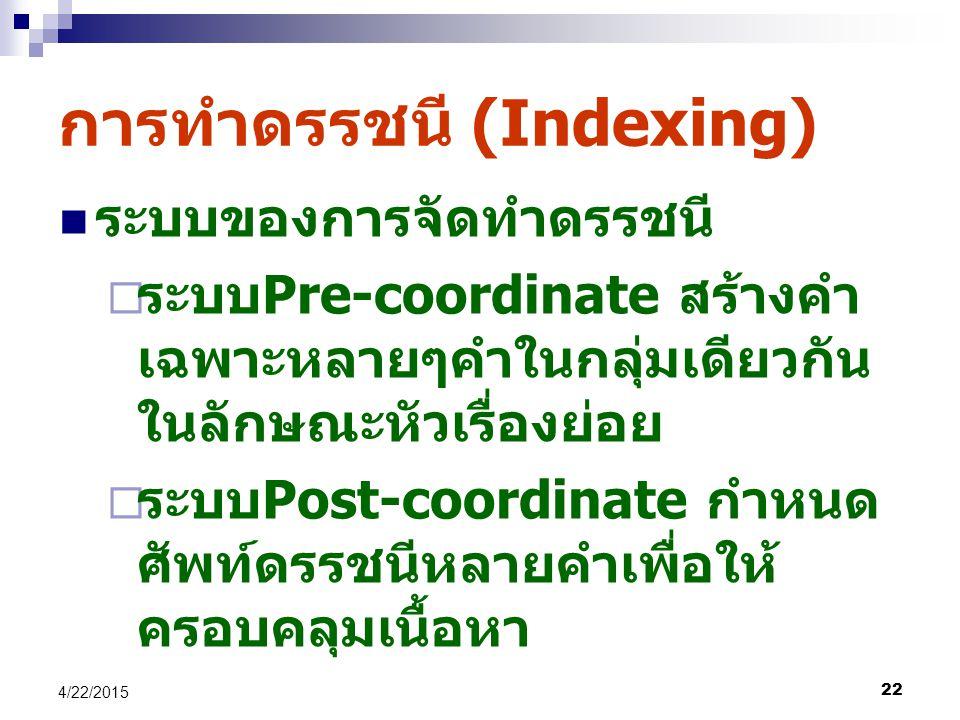 22 4/22/2015 การทำดรรชนี (Indexing) ระบบของการจัดทำดรรชนี  ระบบ Pre-coordinate สร้างคำ เฉพาะหลายๆคำในกลุ่มเดียวกัน ในลักษณะหัวเรื่องย่อย  ระบบ Post-