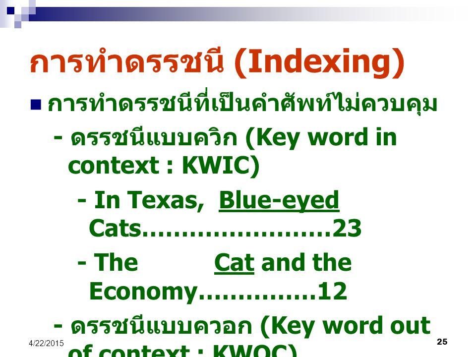 25 4/22/2015 การทำดรรชนี (Indexing) การทำดรรชนีที่เป็นคำศัพท์ไม่ควบคุม - ดรรชนีแบบควิก (Key word in context : KWIC) - In Texas, Blue-eyed Cats……………………23 - The Cat and the Economy……………12 - ดรรชนีแบบควอก (Key word out of context : KWOC) - Blue-eyed Blue-eyed Cats in Texas………...23 - Cat The Cat and the Economy………12