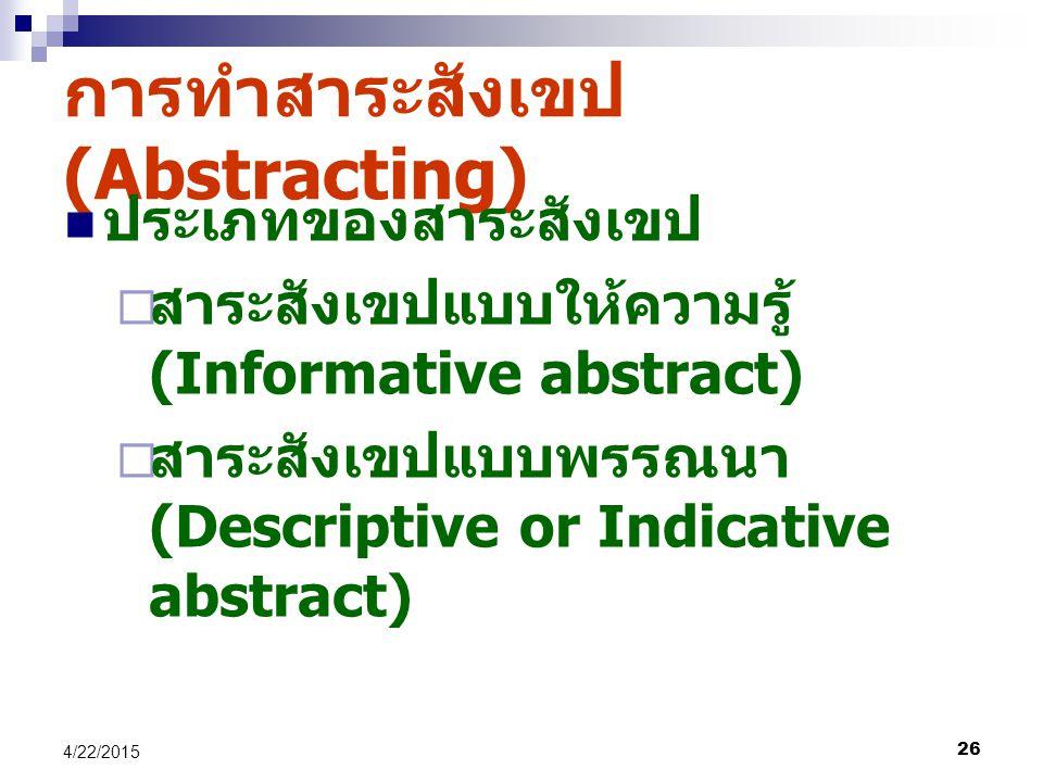 26 4/22/2015 การทำสาระสังเขป (Abstracting) ประเภทของสาระสังเขป  สาระสังเขปแบบให้ความรู้ (Informative abstract)  สาระสังเขปแบบพรรณนา (Descriptive or Indicative abstract)