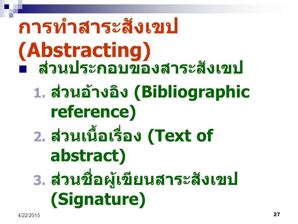 27 4/22/2015 การทำสาระสังเขป (Abstracting) ส่วนประกอบของสาระสังเขป 1. ส่วนอ้างอิง (Bibliographic reference) 2. ส่วนเนื้อเรื่อง (Text of abstract) 3. ส