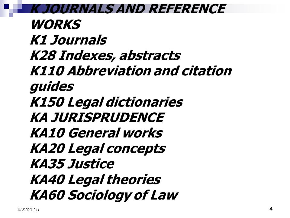 4 4/22/2015 K JOURNALS AND REFERENCE WORKS K1 Journals K28 Indexes, abstracts K110 Abbreviation and citation guides K150 Legal dictionaries KA JURISPR