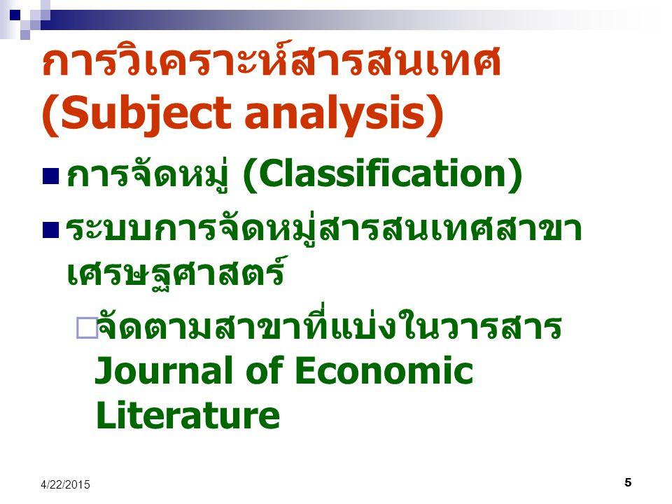 5 4/22/2015 การจัดหมู่ (Classification) ระบบการจัดหมู่สารสนเทศสาขา เศรษฐศาสตร์  จัดตามสาขาที่แบ่งในวารสาร Journal of Economic Literature การวิเคราะห์สารสนเทศ (Subject analysis)