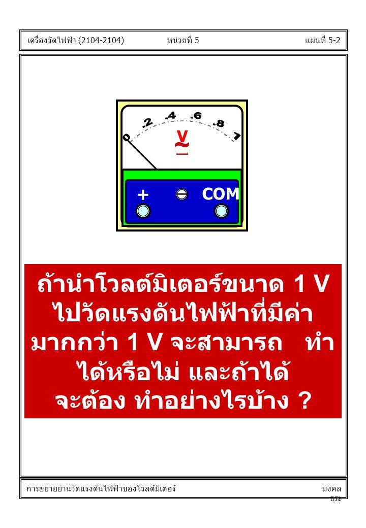 แผ่นที่ 5-2หน่วยที่ 5 ถ้านำโวลต์มิเตอร์ขนาด 1 V ไปวัดแรงดันไฟฟ้าที่มีค่า มากกว่า 1 V จะสามารถ ทำ ได้หรือไม่ และถ้าได้ จะต้อง ทำอย่างไรบ้าง .