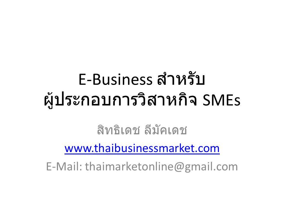 E-Business สำหรับ ผู้ประกอบการวิสาหกิจ SMEs สิทธิเดช ลีมัคเดช www.thaibusinessmarket.com E-Mail: thaimarketonline@gmail.com