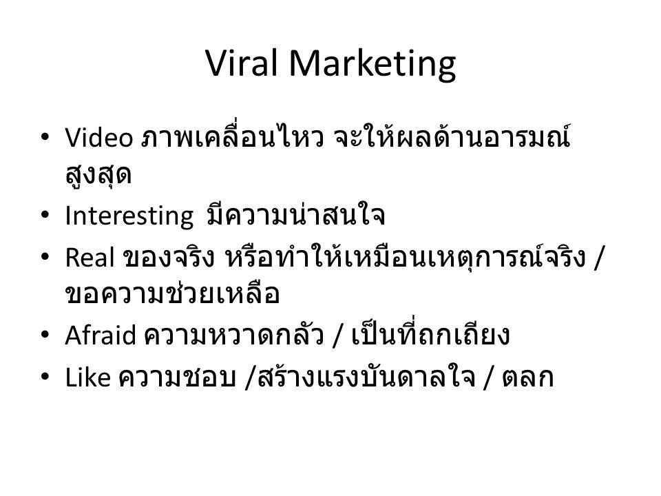 Viral Marketing Video ภาพเคลื่อนไหว จะให้ผลด้านอารมณ์ สูงสุด Interesting มีความน่าสนใจ Real ของจริง หรือทำให้เหมือนเหตุการณ์จริง / ขอความช่วยเหลือ Afraid ความหวาดกลัว / เป็นที่ถกเถียง Like ความชอบ / สร้างแรงบันดาลใจ / ตลก