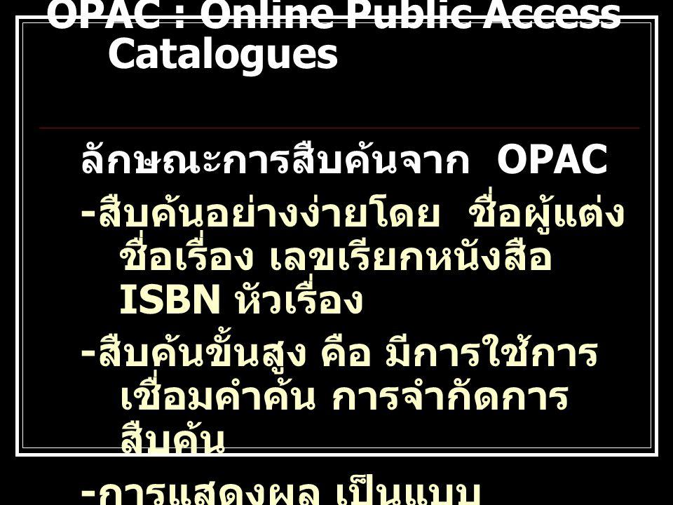 ลักษณะการสืบค้นจาก OPAC - สืบค้นอย่างง่ายโดย ชื่อผู้แต่ง ชื่อเรื่อง เลขเรียกหนังสือ ISBN หัวเรื่อง - สืบค้นขั้นสูง คือ มีการใช้การ เชื่อมคำค้น การจำกั