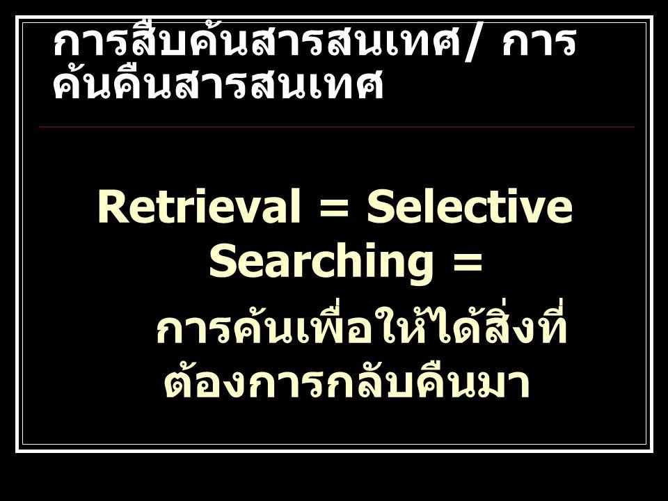 การสืบค้นสารสนเทศ / การ ค้นคืนสารสนเทศ Retrieval = Selective Searching = การค้นเพื่อให้ได้สิ่งที่ ต้องการกลับคืนมา