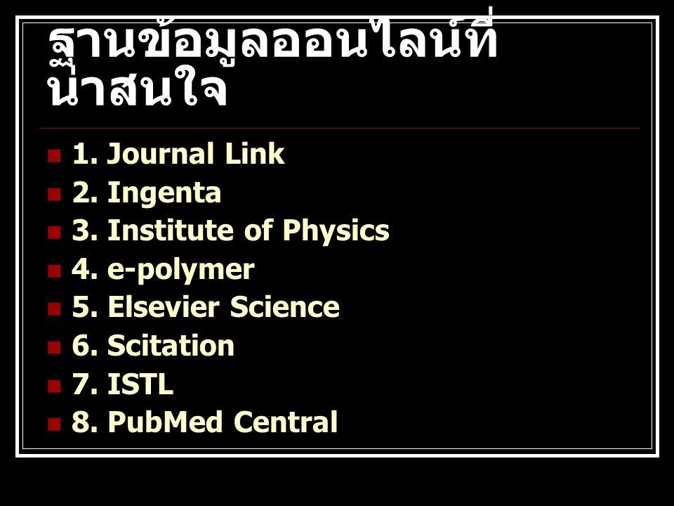 ฐานข้อมูลออนไลน์ที่ น่าสนใจ 1. Journal Link 2. Ingenta 3. Institute of Physics 4. e-polymer 5. Elsevier Science 6. Scitation 7. ISTL 8. PubMed Central
